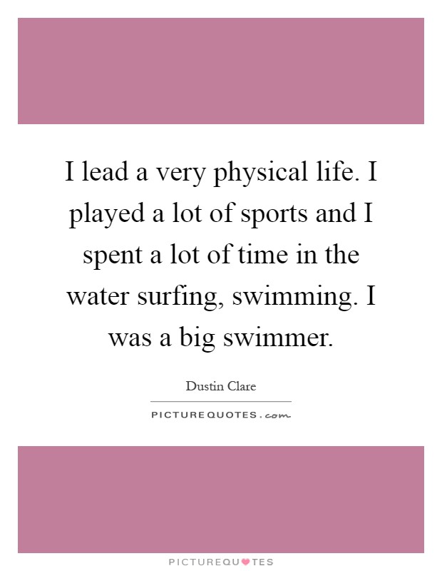 I lead a very physical life. I played a lot of sports and I spent a lot of time in the water surfing, swimming. I was a big swimmer Picture Quote #1