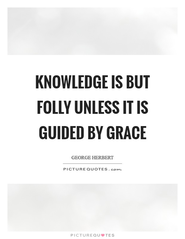 Knowledge is but folly unless it is guided by grace Picture Quote #1