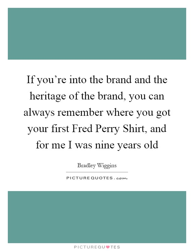 If you're into the brand and the heritage of the brand, you can always remember where you got your first Fred Perry Shirt, and for me I was nine years old Picture Quote #1