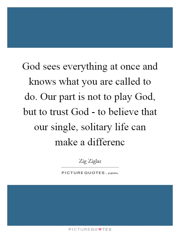 God sees everything at once and knows what you are called to do. Our part is not to play God, but to trust God - to believe that our single, solitary life can make a differenc Picture Quote #1