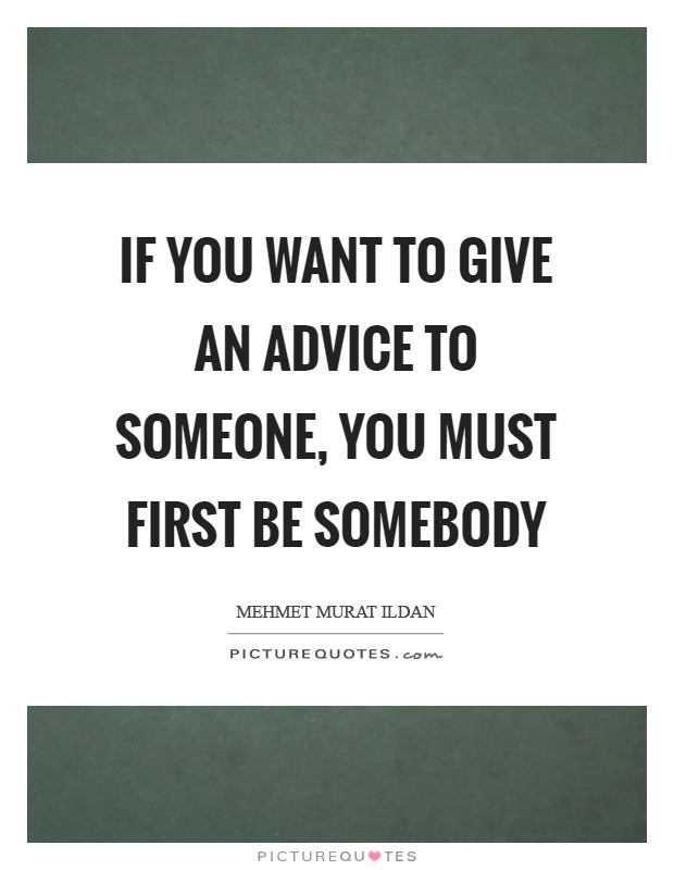 If you want to give an advice to someone, you must first be somebody Picture Quote #1