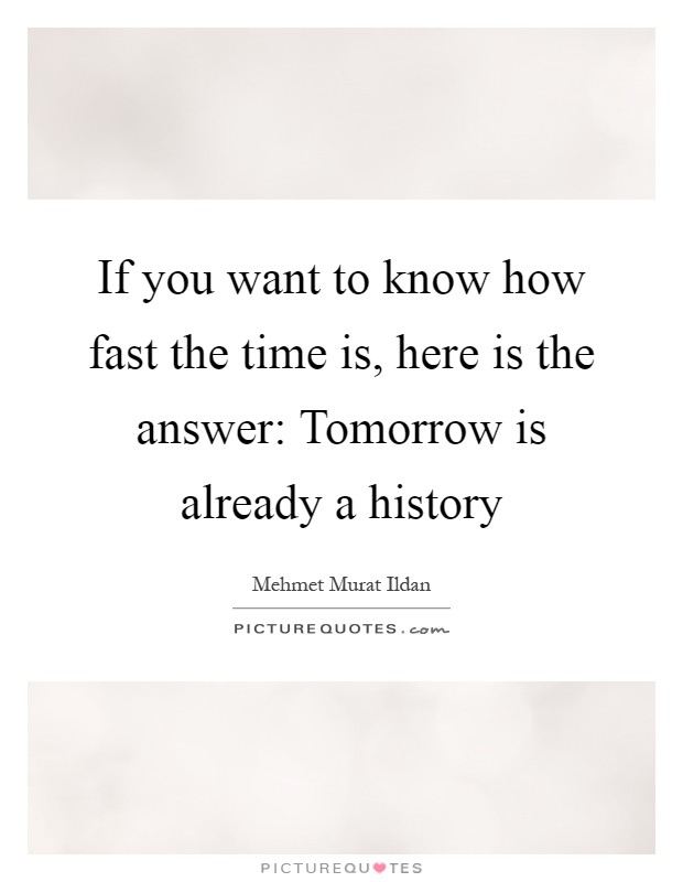 If you want to know how fast the time is, here is the answer: Tomorrow is already a history Picture Quote #1