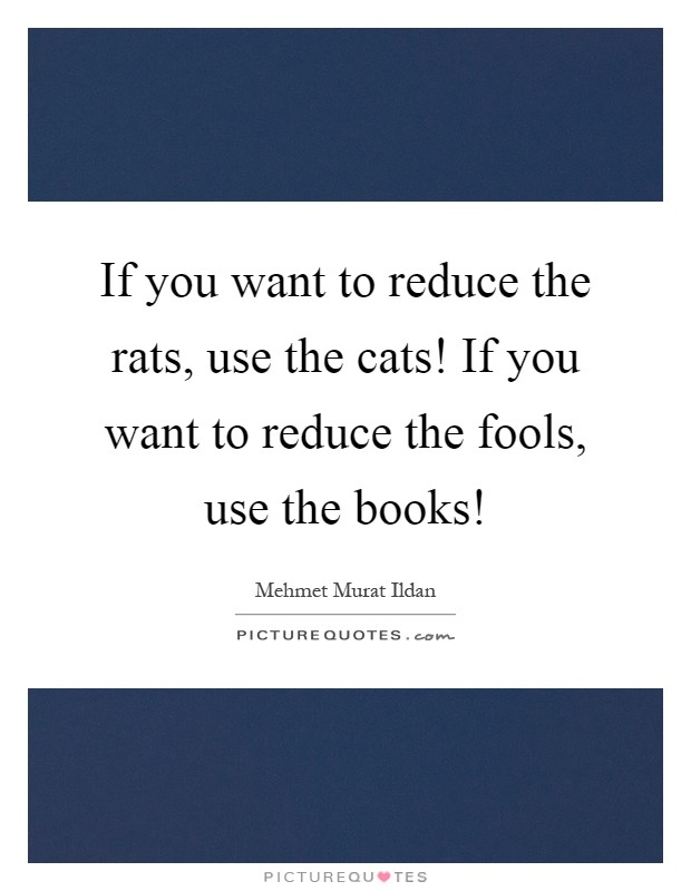 If you want to reduce the rats, use the cats! If you want to reduce the fools, use the books! Picture Quote #1