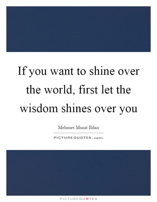 If you want to shine over the world, first let the wisdom shines over you Picture Quote #1