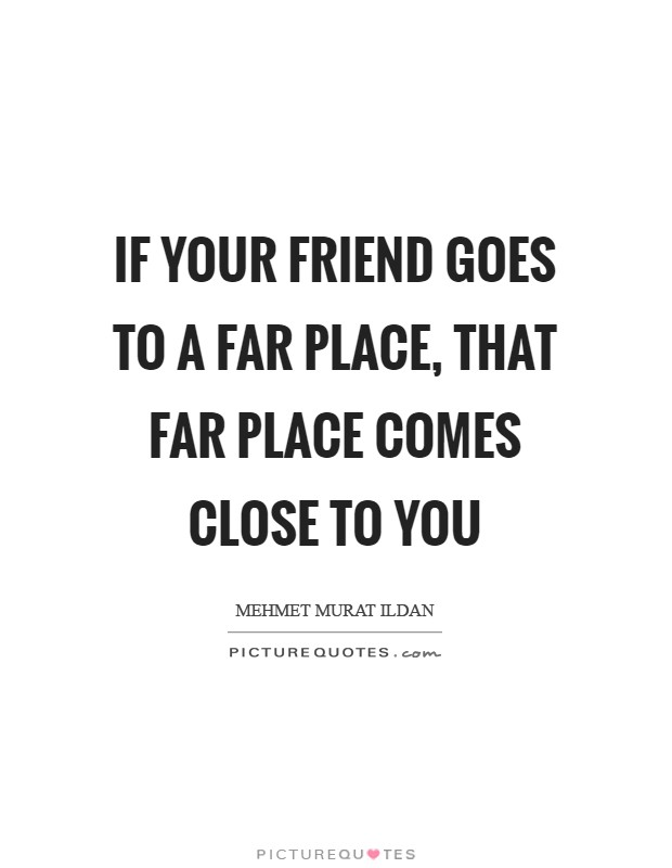 If your friend goes to a far place, that far place comes close to you Picture Quote #1