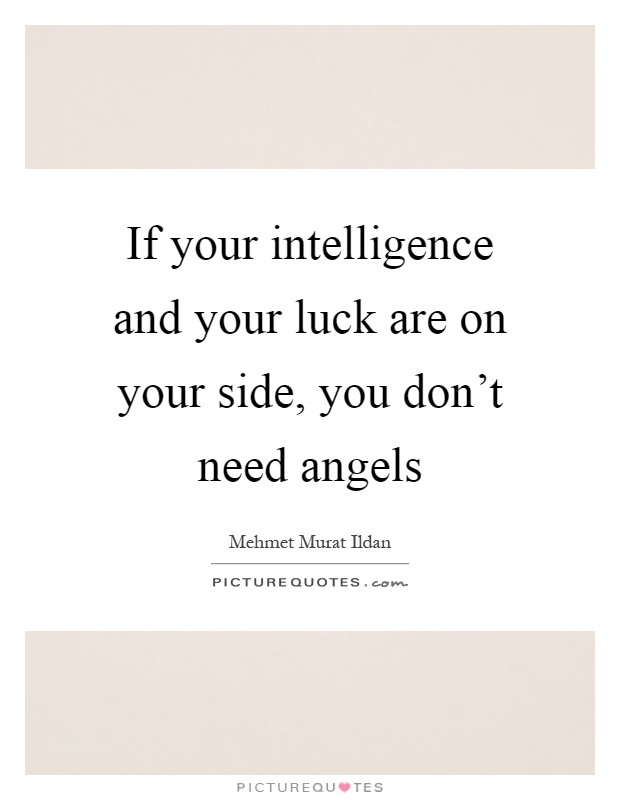 If your intelligence and your luck are on your side, you don't need angels Picture Quote #1
