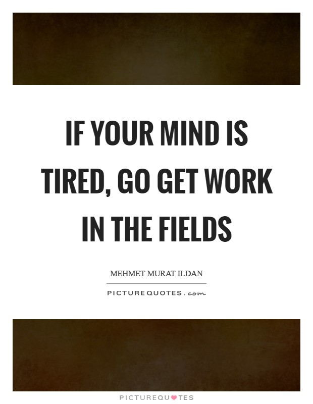 If your mind is tired, go get work in the fields Picture Quote #1