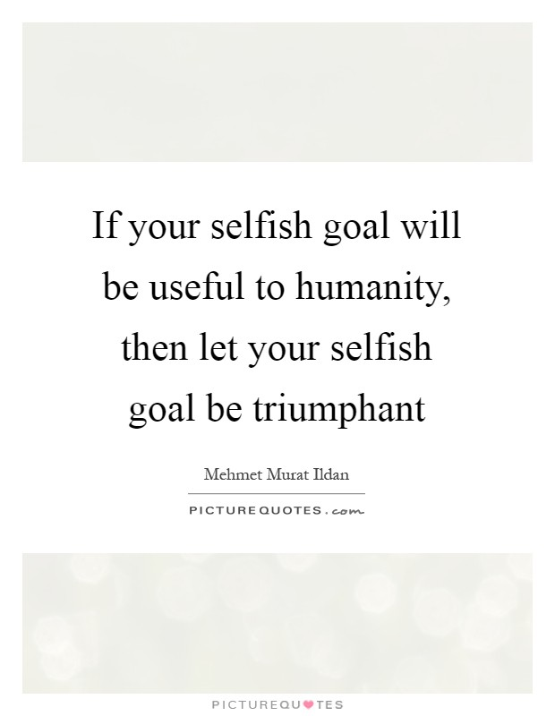 If your selfish goal will be useful to humanity, then let your selfish goal be triumphant Picture Quote #1