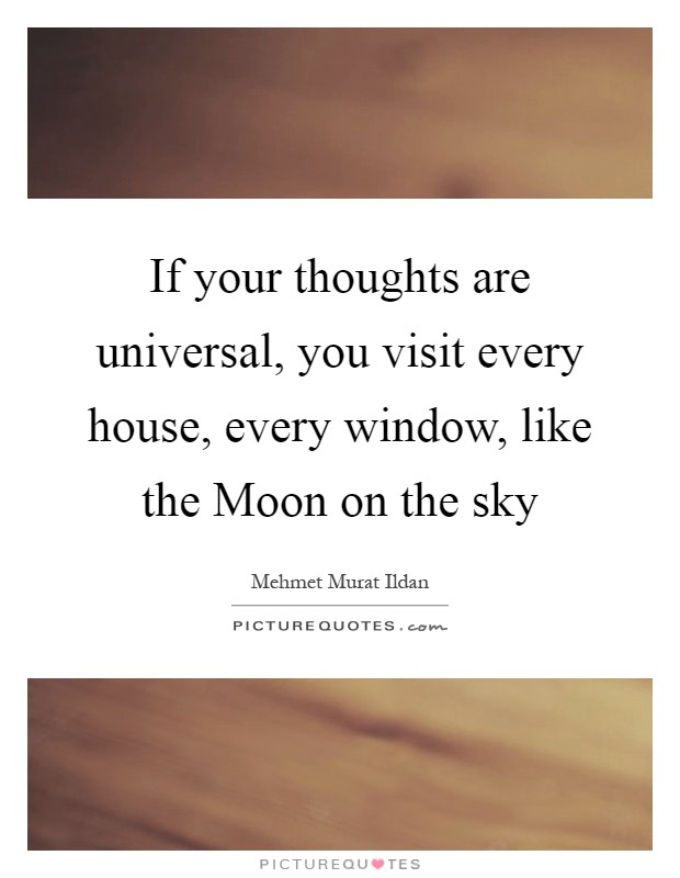 If your thoughts are universal, you visit every house, every window, like the Moon on the sky Picture Quote #1