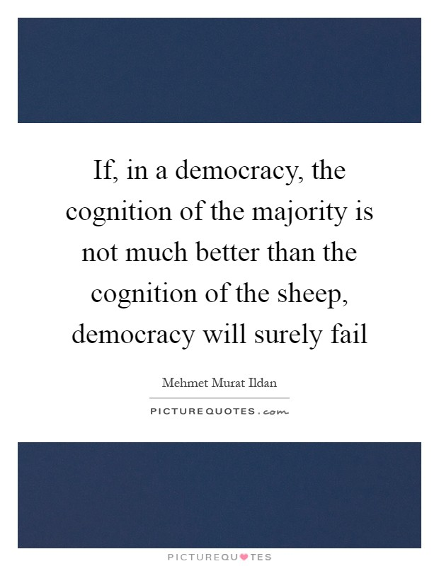 If, in a democracy, the cognition of the majority is not much better than the cognition of the sheep, democracy will surely fail Picture Quote #1