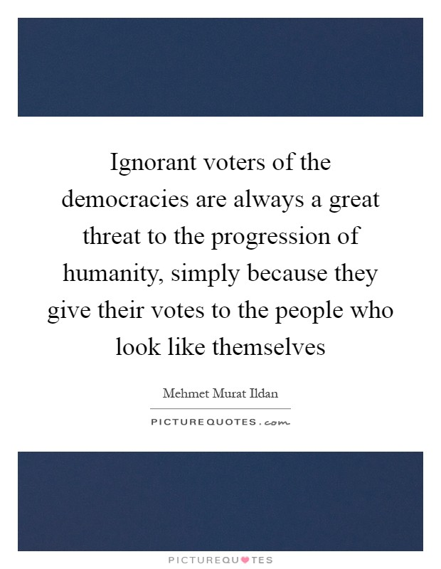 Ignorant voters of the democracies are always a great threat to the progression of humanity, simply because they give their votes to the people who look like themselves Picture Quote #1