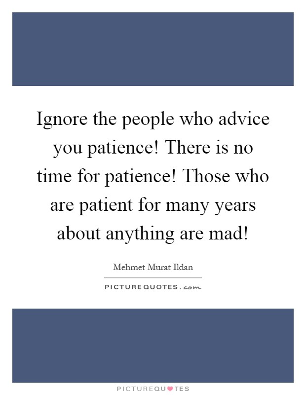 Ignore the people who advice you patience! There is no time for patience! Those who are patient for many years about anything are mad! Picture Quote #1