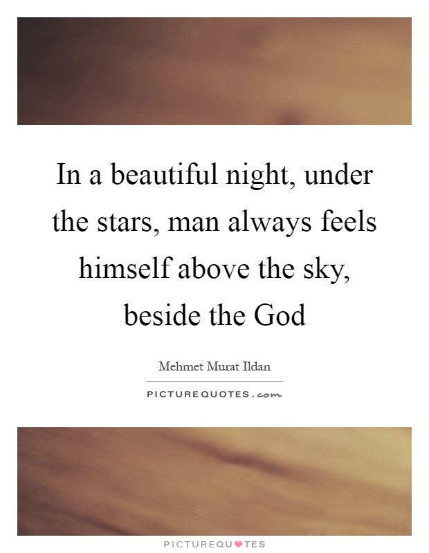 In a beautiful night, under the stars, man always feels himself above the sky, beside the God Picture Quote #1