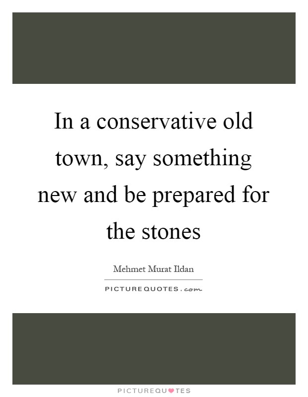 In a conservative old town, say something new and be prepared for the stones Picture Quote #1