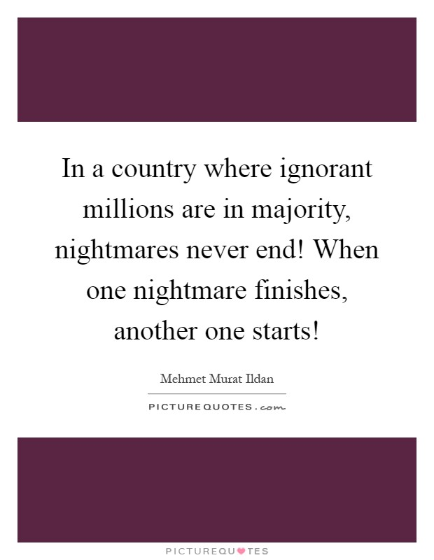 In a country where ignorant millions are in majority, nightmares never end! When one nightmare finishes, another one starts! Picture Quote #1