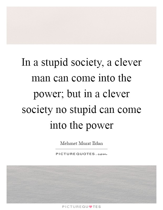 In a stupid society, a clever man can come into the power; but in a clever society no stupid can come into the power Picture Quote #1