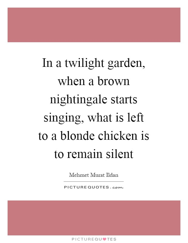 In a twilight garden, when a brown nightingale starts singing, what is left to a blonde chicken is to remain silent Picture Quote #1