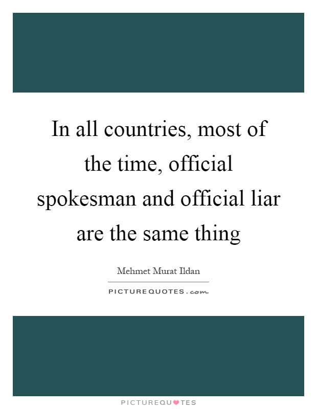 In all countries, most of the time, official spokesman and official liar are the same thing Picture Quote #1