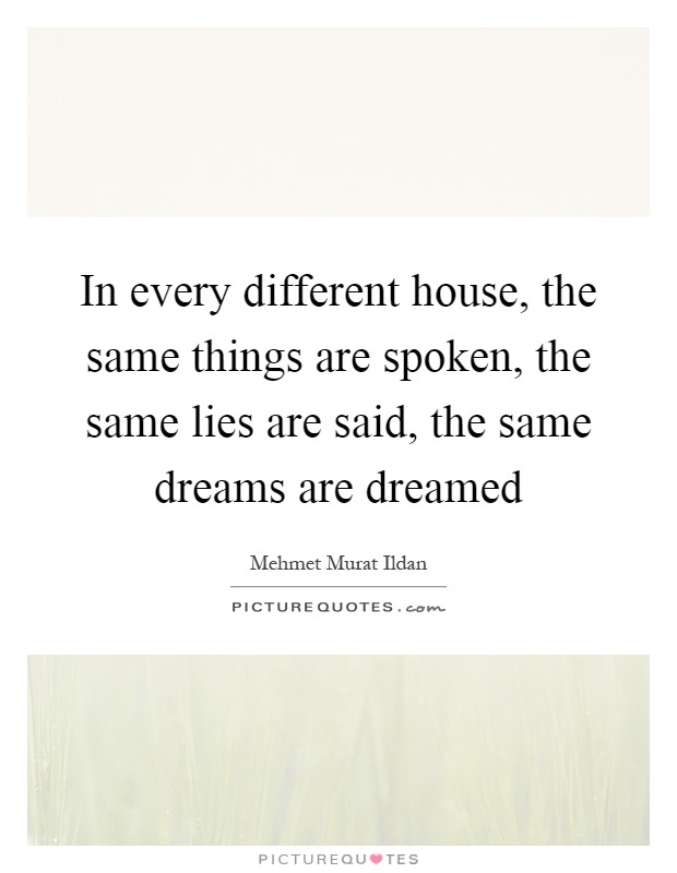 In every different house, the same things are spoken, the same lies are said, the same dreams are dreamed Picture Quote #1