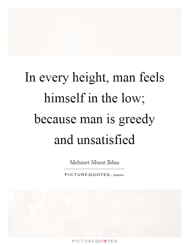 In every height, man feels himself in the low; because man is greedy and unsatisfied Picture Quote #1