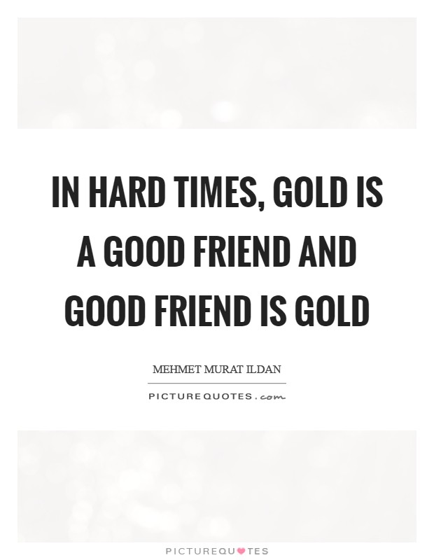 In hard times, gold is a good friend and good friend is gold Picture Quote #1