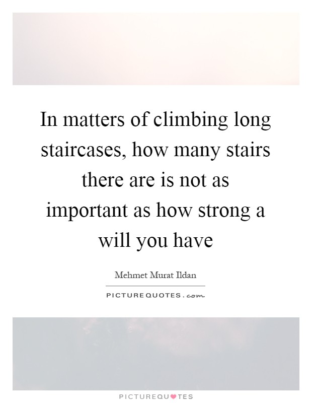 In matters of climbing long staircases, how many stairs there are is not as important as how strong a will you have Picture Quote #1