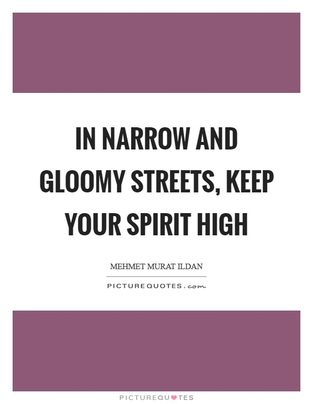 In narrow and gloomy streets, keep your spirit high Picture Quote #1