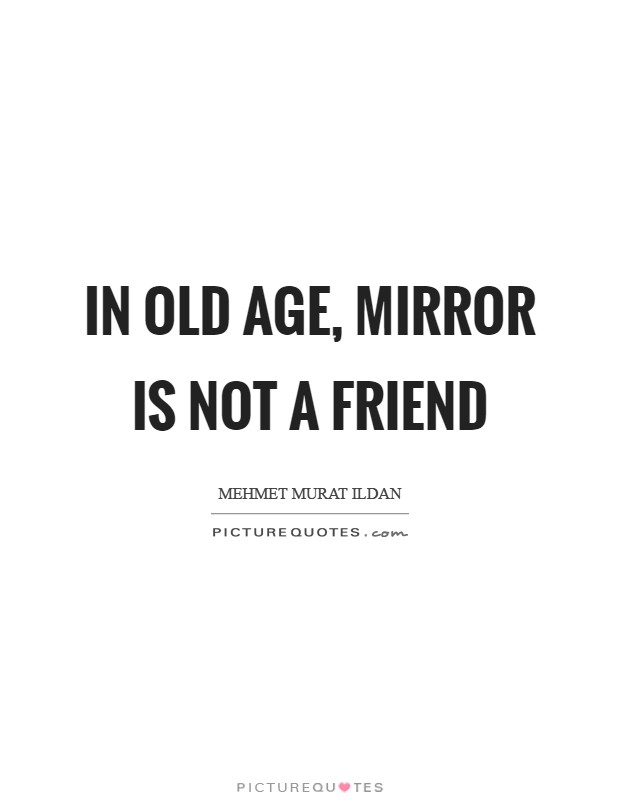 In old age, mirror is not a friend Picture Quote #1