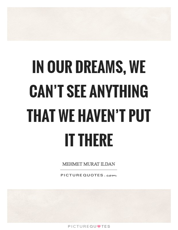 In our dreams, we can't see anything that we haven't put it there Picture Quote #1
