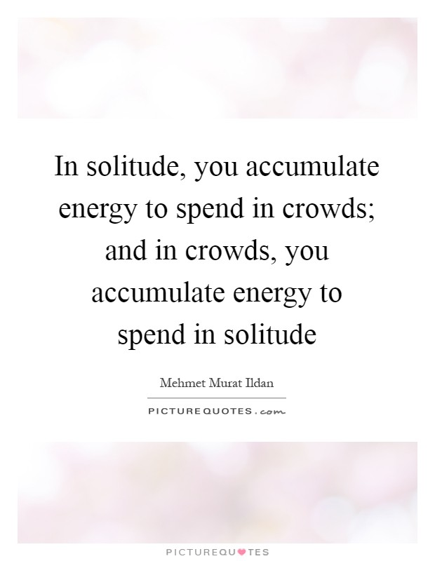 In solitude, you accumulate energy to spend in crowds; and in crowds, you accumulate energy to spend in solitude Picture Quote #1