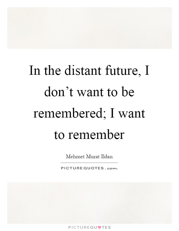 In the distant future, I don't want to be remembered; I want to remember Picture Quote #1