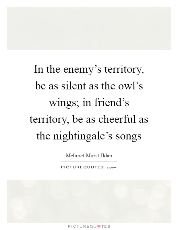 In the enemy's territory, be as silent as the owl's wings; in friend's territory, be as cheerful as the nightingale's songs Picture Quote #1