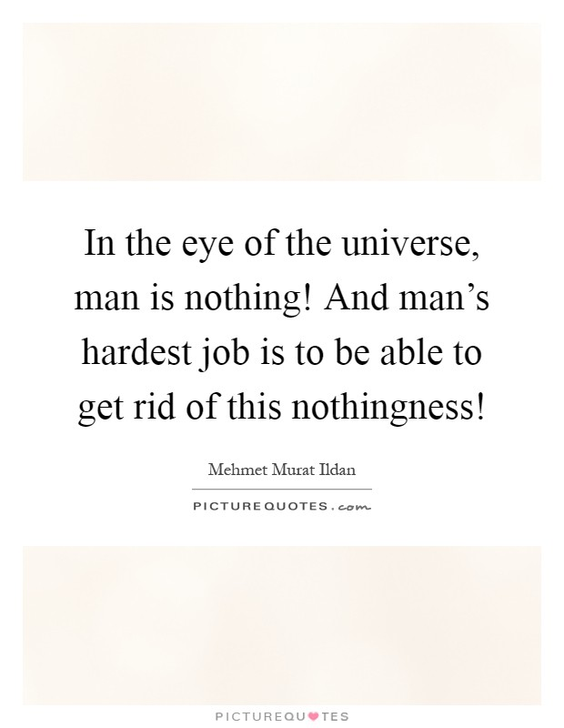 In the eye of the universe, man is nothing! And man's hardest job is to be able to get rid of this nothingness! Picture Quote #1