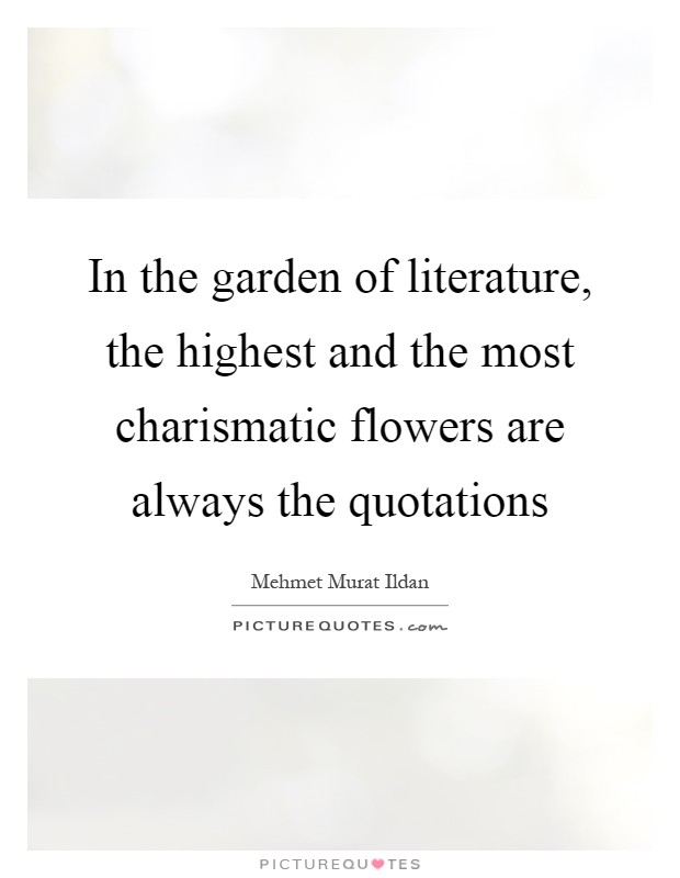 In the garden of literature, the highest and the most charismatic flowers are always the quotations Picture Quote #1