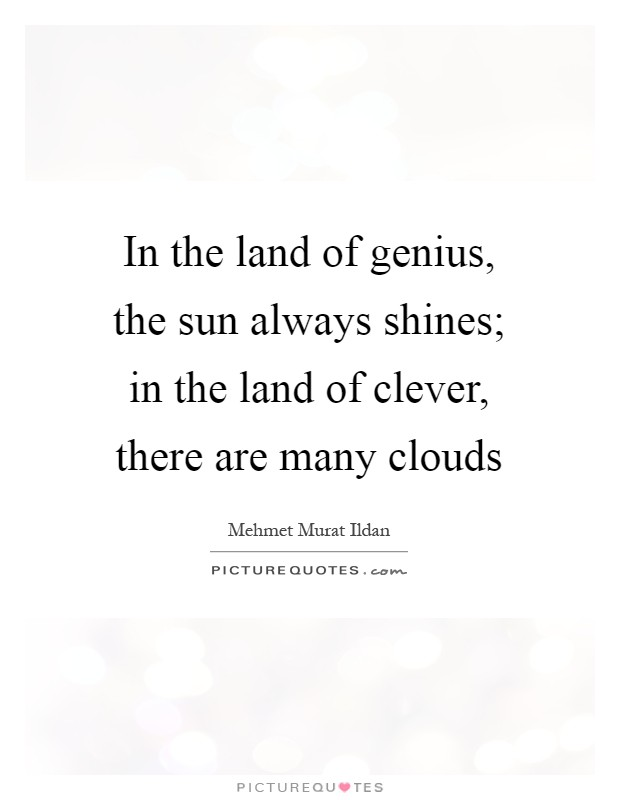 In the land of genius, the sun always shines; in the land of clever, there are many clouds Picture Quote #1