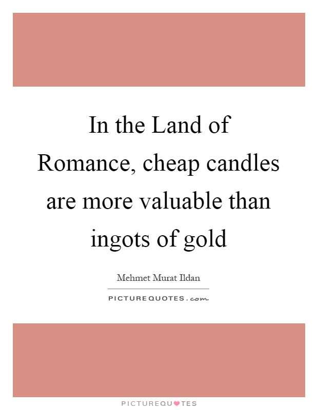 In the Land of Romance, cheap candles are more valuable than ingots of gold Picture Quote #1