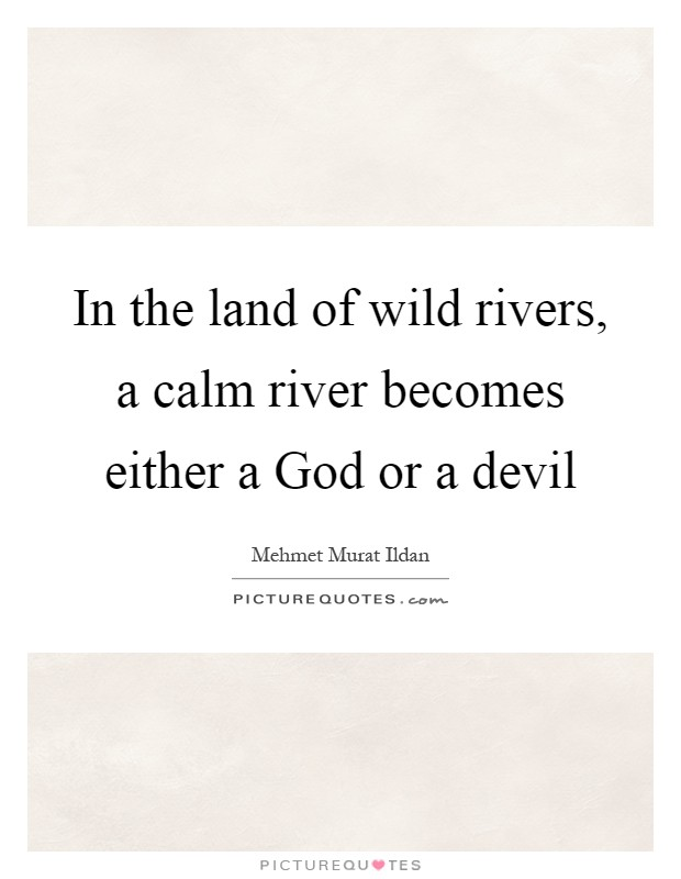In the land of wild rivers, a calm river becomes either a God or a devil Picture Quote #1