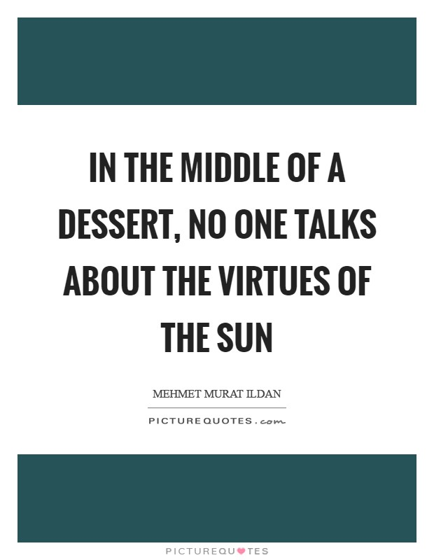 In the middle of a dessert, no one talks about the virtues of the Sun Picture Quote #1