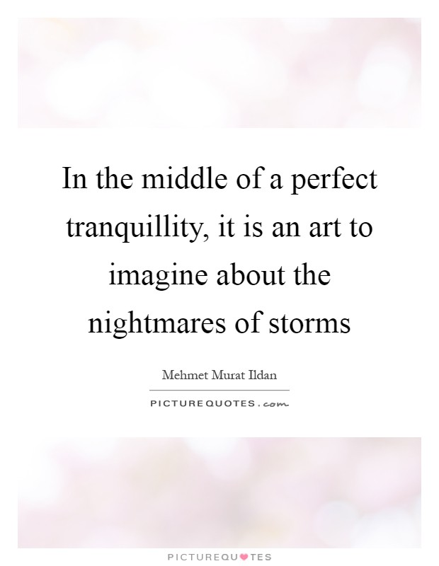 In the middle of a perfect tranquillity, it is an art to imagine about the nightmares of storms Picture Quote #1