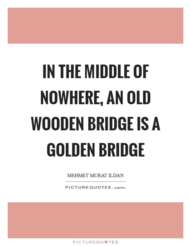 In the middle of nowhere, an old wooden bridge is a golden bridge Picture Quote #1