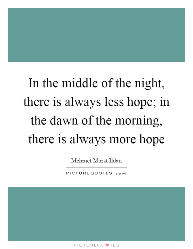 In the middle of the night, there is always less hope; in the dawn of the morning, there is always more hope Picture Quote #1