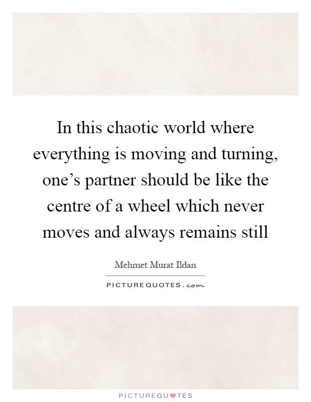 In this chaotic world where everything is moving and turning, one's partner should be like the centre of a wheel which never moves and always remains still Picture Quote #1