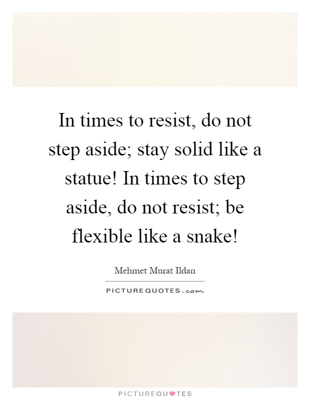 In times to resist, do not step aside; stay solid like a statue! In times to step aside, do not resist; be flexible like a snake! Picture Quote #1