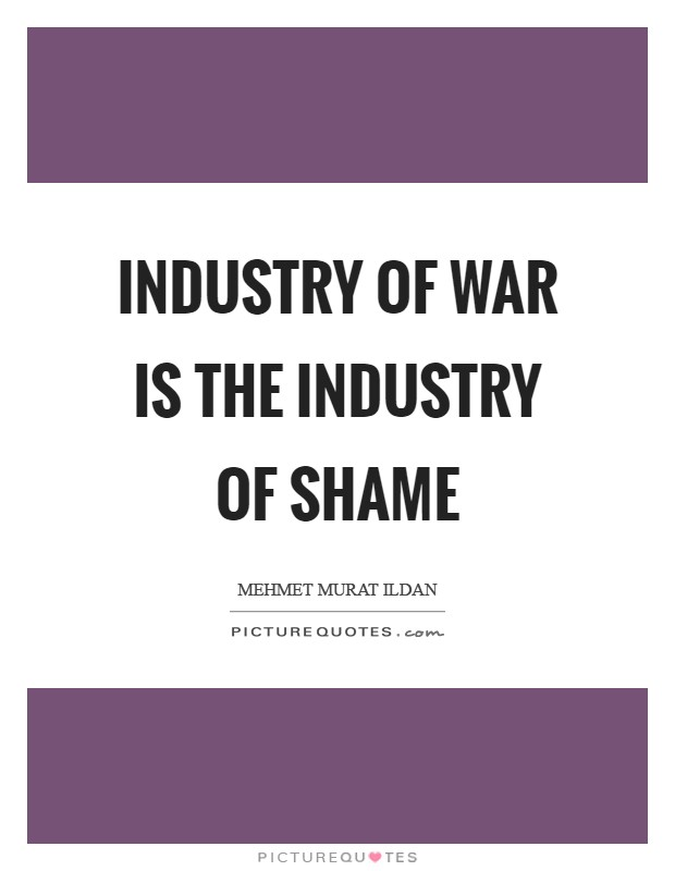 Industry of war is the industry of shame Picture Quote #1