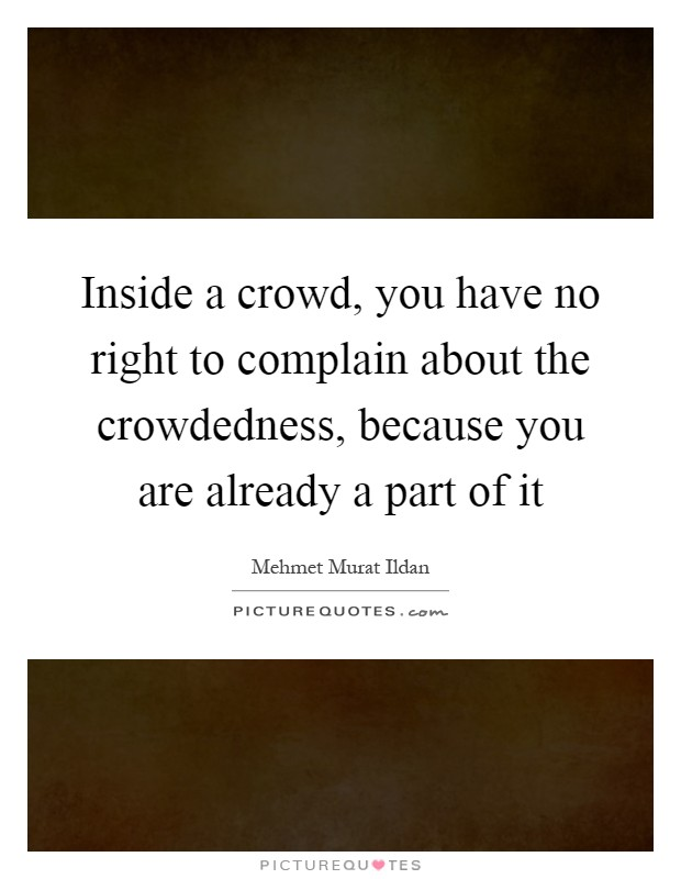 Inside a crowd, you have no right to complain about the crowdedness, because you are already a part of it Picture Quote #1