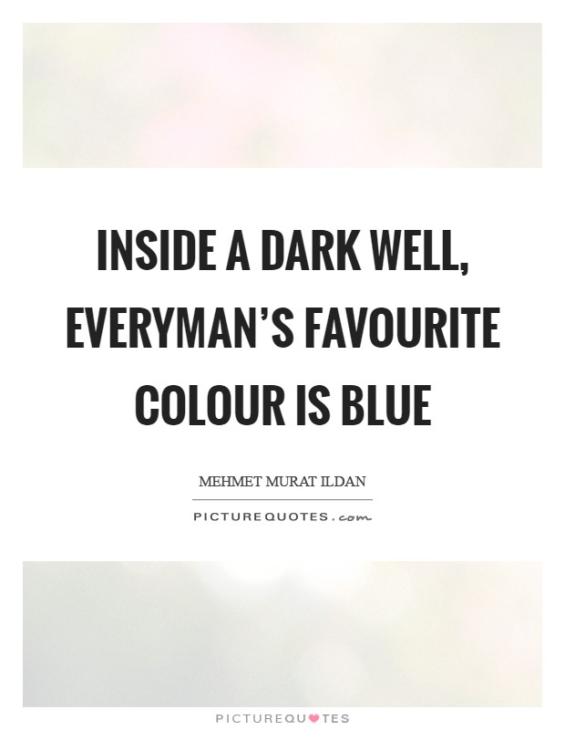 Inside a dark well, everyman's favourite colour is blue Picture Quote #1