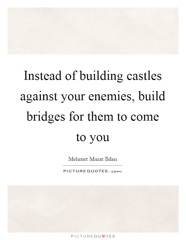 Instead of building castles against your enemies, build bridges for them to come to you Picture Quote #1