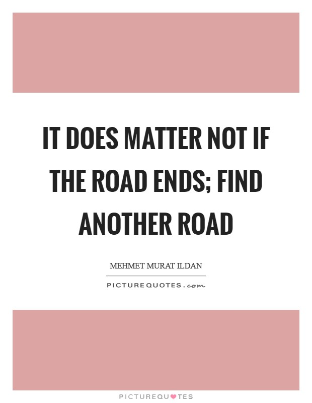 It does matter not if the road ends; find another road Picture Quote #1