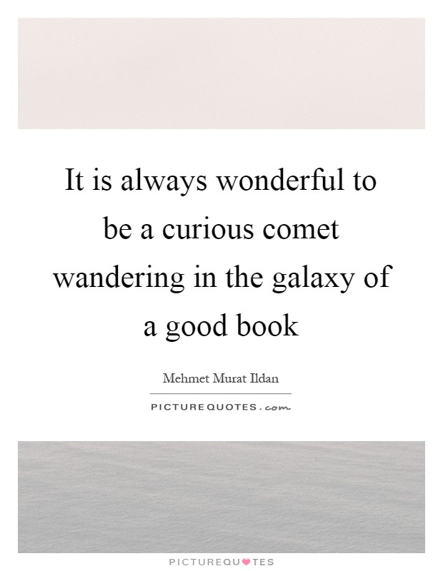 It is always wonderful to be a curious comet wandering in the galaxy of a good book Picture Quote #1
