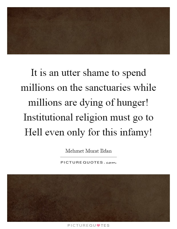 It is an utter shame to spend millions on the sanctuaries while millions are dying of hunger! Institutional religion must go to Hell even only for this infamy! Picture Quote #1